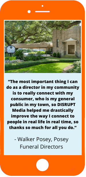 The most important thing I can do as a director in my community is to really connect with my consumer, who is my general public in my town, so DISRUPT Media helped me drastically improve the way I connect to people in real life in real time, so thanks so much for all you do. - Walker Posey, Posey Funeral Directors